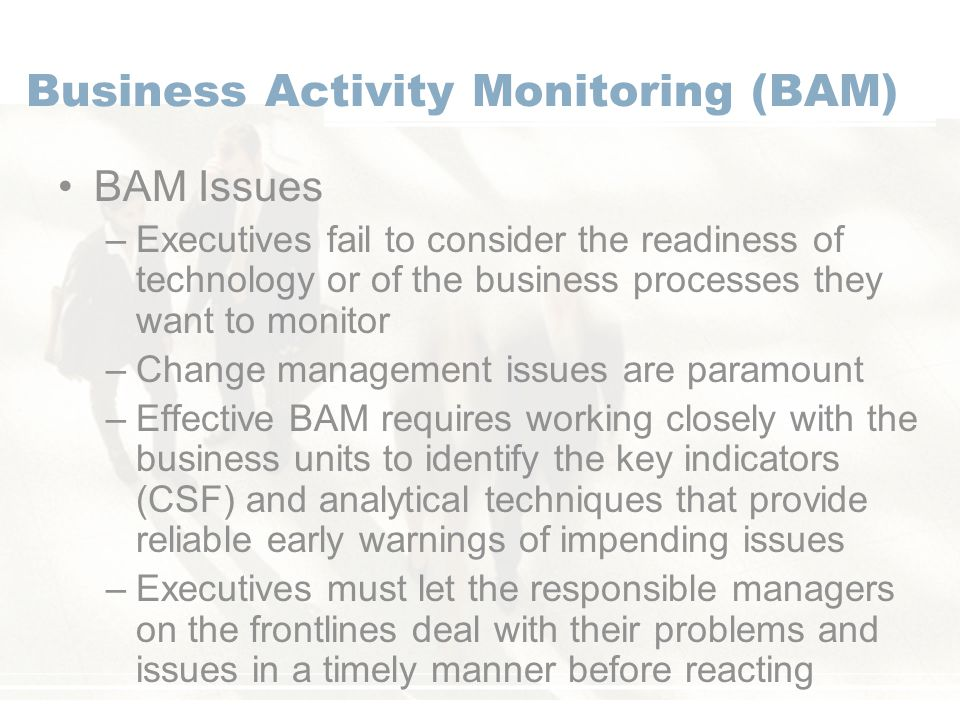 Business Activity Monitoring (BAM) BAM Issues –Executives fail to consider the readiness of technology or of the business processes they want to monitor –Change management issues are paramount –Effective BAM requires working closely with the business units to identify the key indicators (CSF) and analytical techniques that provide reliable early warnings of impending issues –Executives must let the responsible managers on the frontlines deal with their problems and issues in a timely manner before reacting