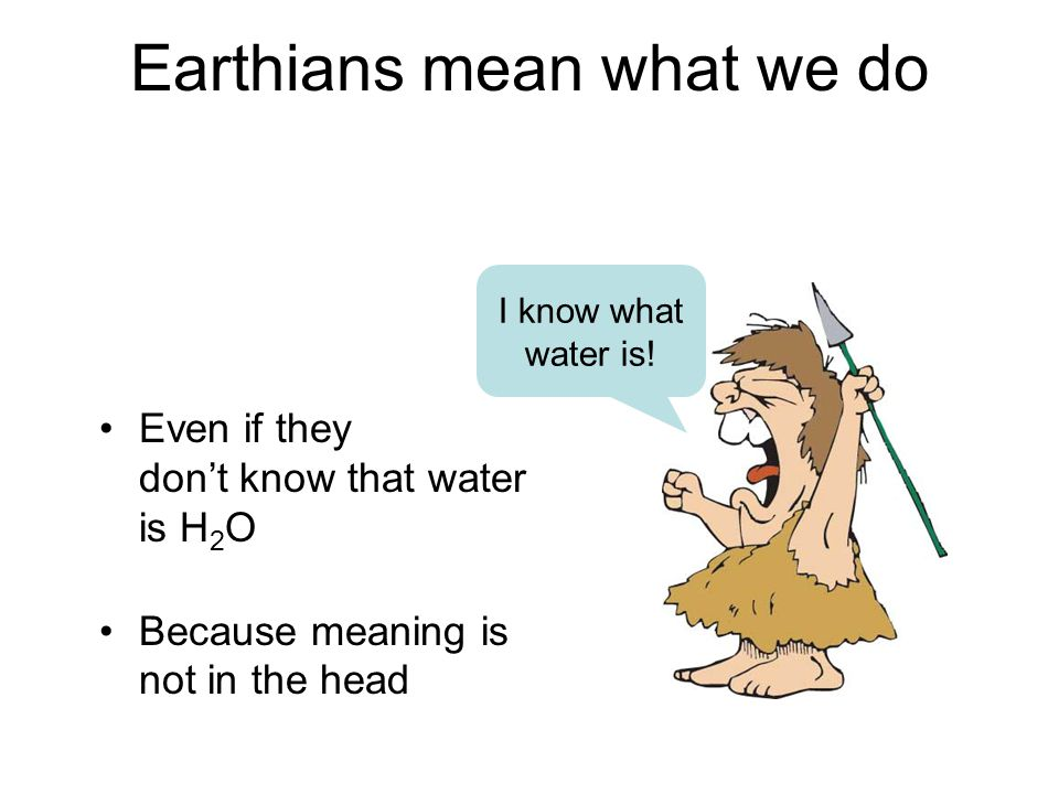 Earthians mean what we do Even if they don't know that water is H 2 O Because meaning is not in the head I know what water is!