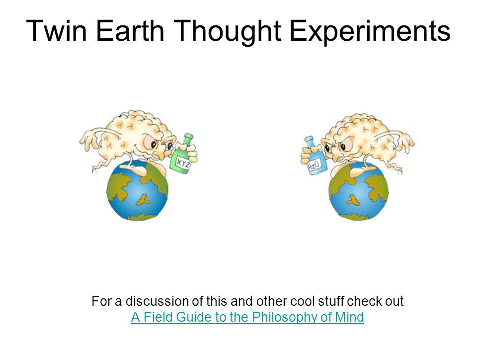 Twin Earth Thought Experiments For a discussion of this and other cool stuff check out A Field Guide to the Philosophy of Mind A Field Guide to the Philosophy of Mind