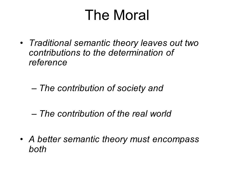 The Moral Traditional semantic theory leaves out two contributions to the determination of reference –The contribution of society and –The contributio