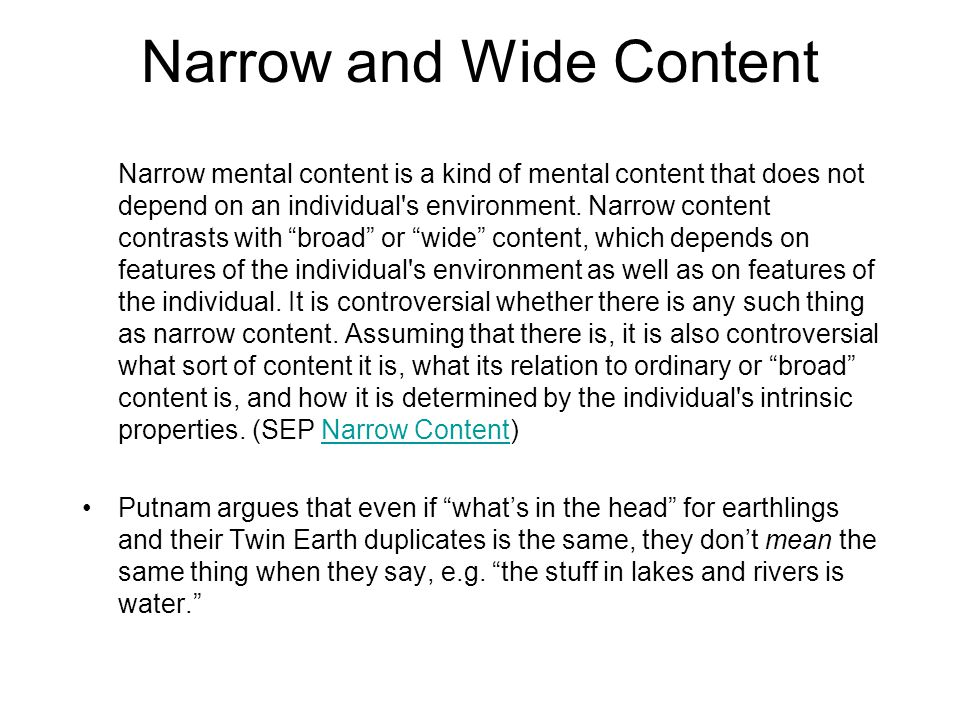 Narrow and Wide Content Narrow mental content is a kind of mental content that does not depend on an individual's environment. Narrow content contrast