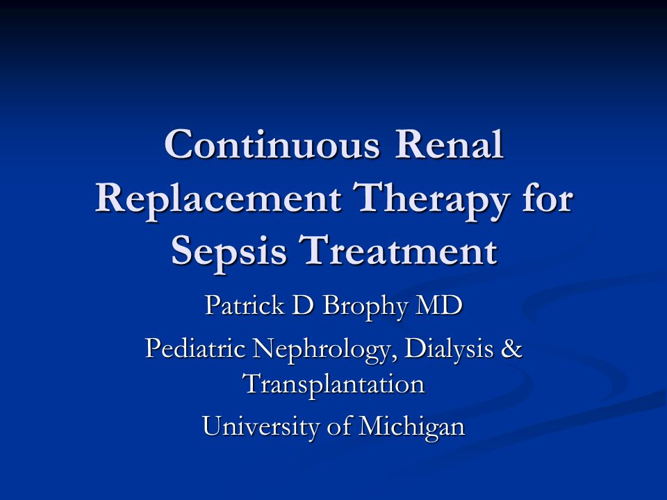 Continuous Renal Replacement Therapy for Sepsis Treatment Patrick D Brophy MD Pediatric Nephrology, Dialysis & Transplantation University of Michigan