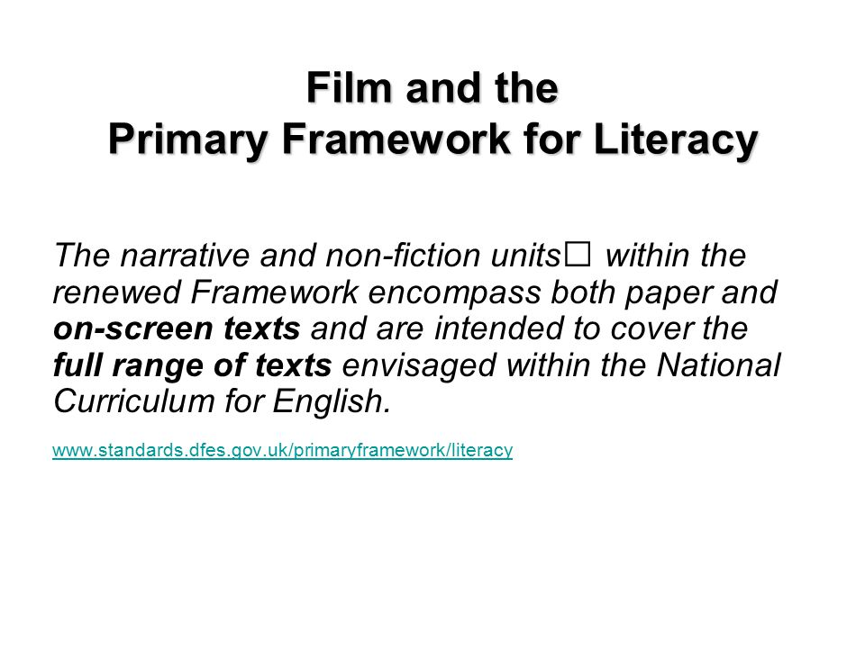Film and the Primary Framework for Literacy For example; Year 4 Non-fiction - Unit 4 Persuasive Texts Watch a trailer for a popular children s film.