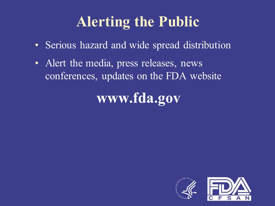 Alerting the Public Serious hazard and wide spread distribution Alert the media, press releases, news conferences, updates on the FDA website www.fda.
