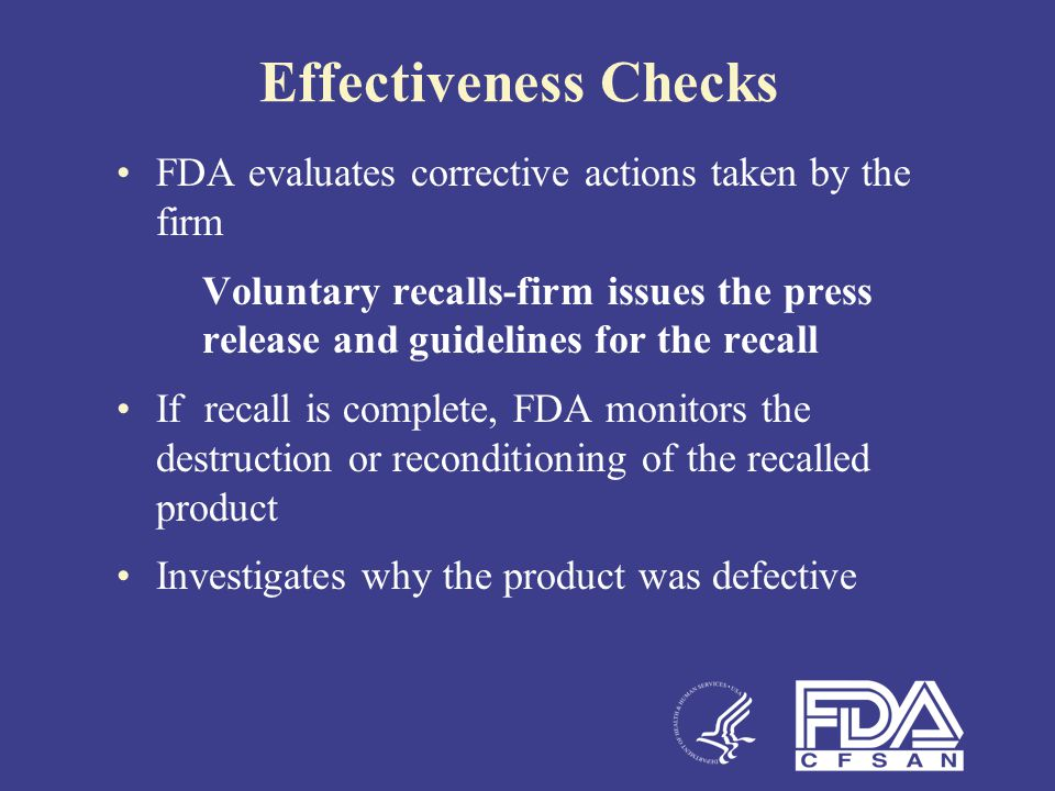 Effectiveness Checks FDA evaluates corrective actions taken by the firm Voluntary recalls-firm issues the press release and guidelines for the recall