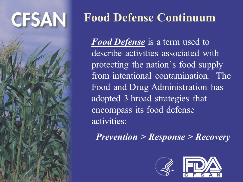 Food Defense Continuum Prevention  Increase awareness among federal, state, local and tribal governments and the private sector to better understand where the greatest vulnerabilities lie; and  Develop effective protection strategies to shield the food supply from intentional contamination