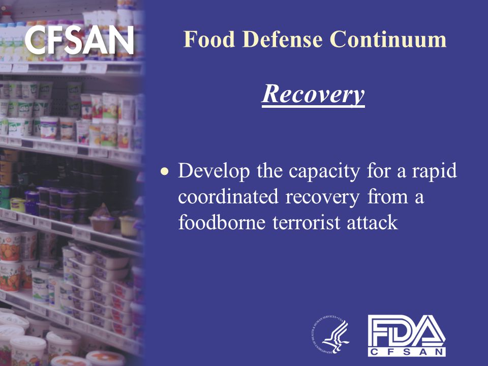 Food Defense Continuum Recovery  Develop the capacity for a rapid coordinated recovery from a foodborne terrorist attack