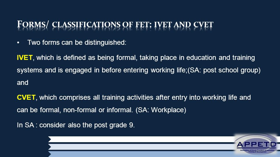 Two forms can be distinguished: IVET, which is defined as being formal, taking place in education and training systems and is engaged in before entering working life;(SA: post school group) and CVET, which comprises all training activities after entry into working life and can be formal, non-formal or informal.