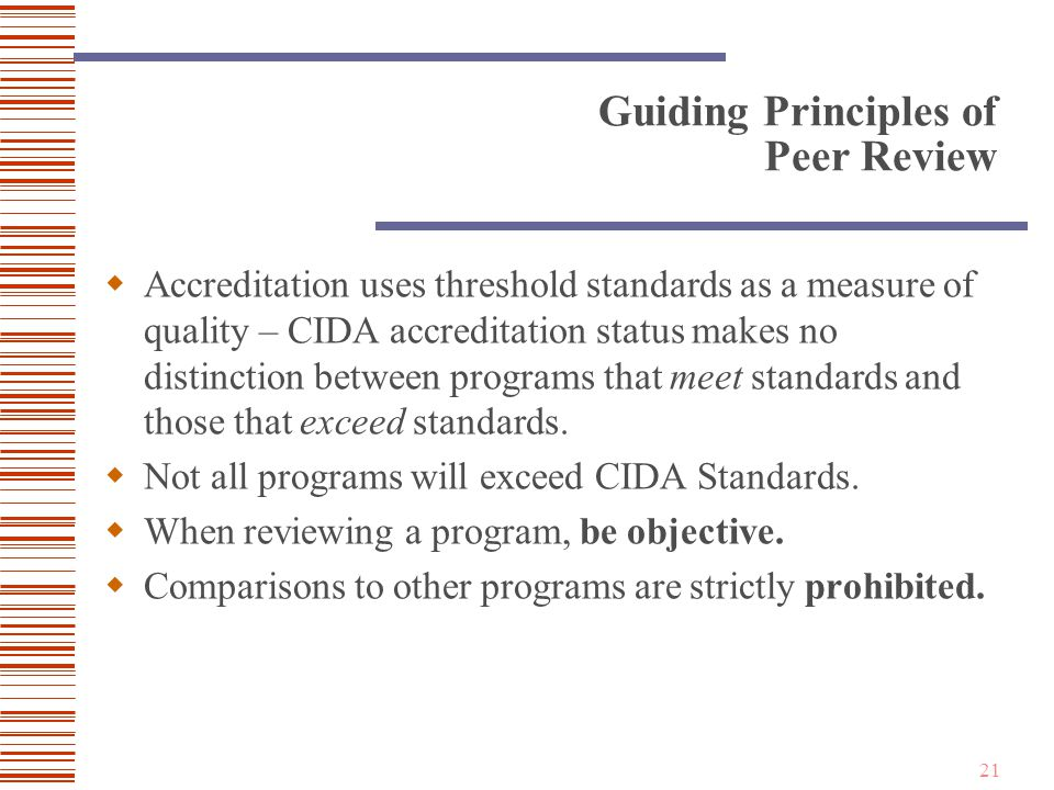 21 Guiding Principles of Peer Review  Accreditation uses threshold standards as a measure of quality – CIDA accreditation status makes no distinction between programs that meet standards and those that exceed standards.