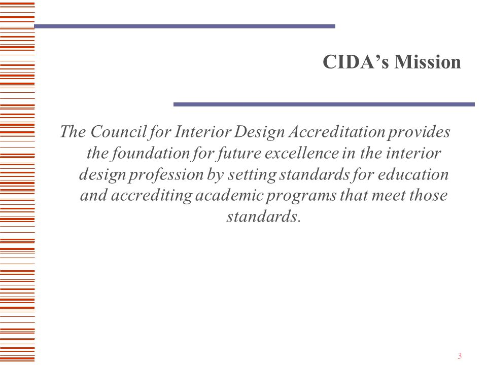 3 CIDA's Mission The Council for Interior Design Accreditation provides the foundation for future excellence in the interior design profession by setting standards for education and accrediting academic programs that meet those standards.