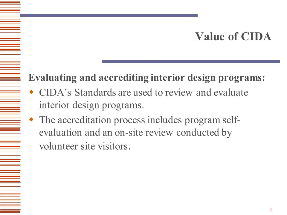 9 Value of CIDA Evaluating and accrediting interior design programs:  CIDA's Standards are used to review and evaluate interior design programs.