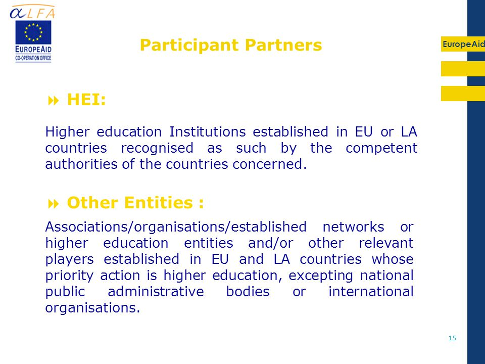 EuropeAid 15  HEI:  Other Entities : Associations/organisations/established networks or higher education entities and/or other relevant players established in EU and LA countries whose priority action is higher education, excepting national public administrative bodies or international organisations.