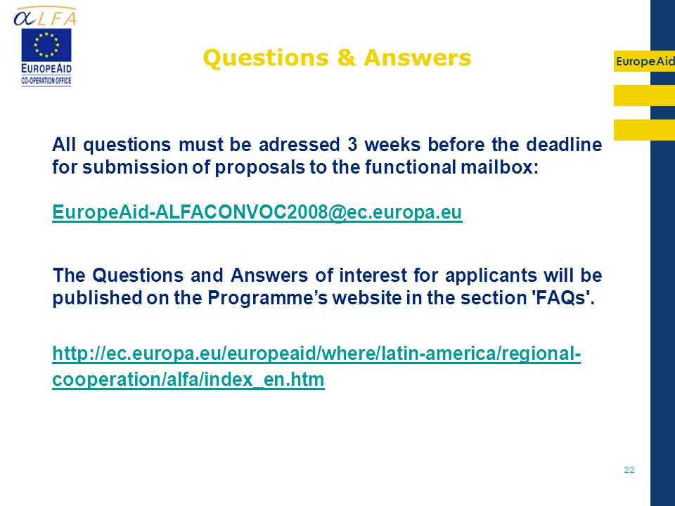 EuropeAid 22 All questions must be adressed 3 weeks before the deadline for submission of proposals to the functional mailbox: EuropeAid-ALFACONVOC2008@ec.europa.eu The Questions and Answers of interest for applicants will be published on the Programme's website in the section FAQs .