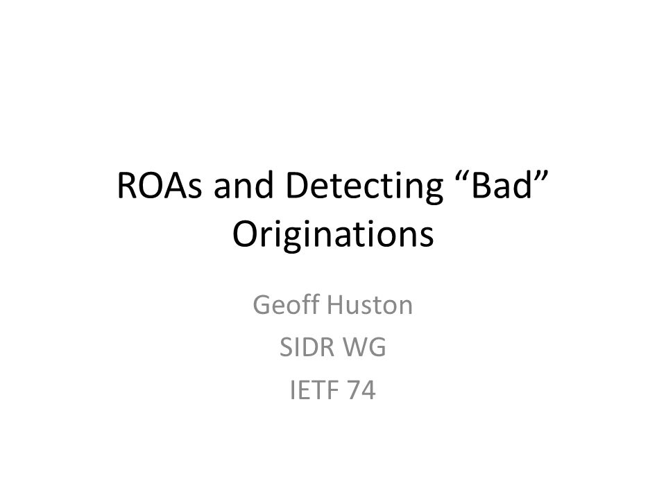ROAs and Detecting Bad Originations Geoff Huston SIDR WG IETF 74