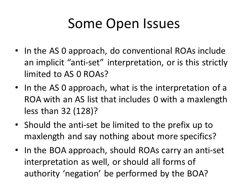 Some Open Issues In the AS 0 approach, do conventional ROAs include an implicit anti-set interpretation, or is this strictly limited to AS 0 ROAs.