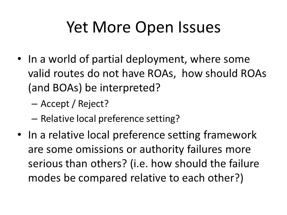 Yet More Open Issues In a world of partial deployment, where some valid routes do not have ROAs, how should ROAs (and BOAs) be interpreted.