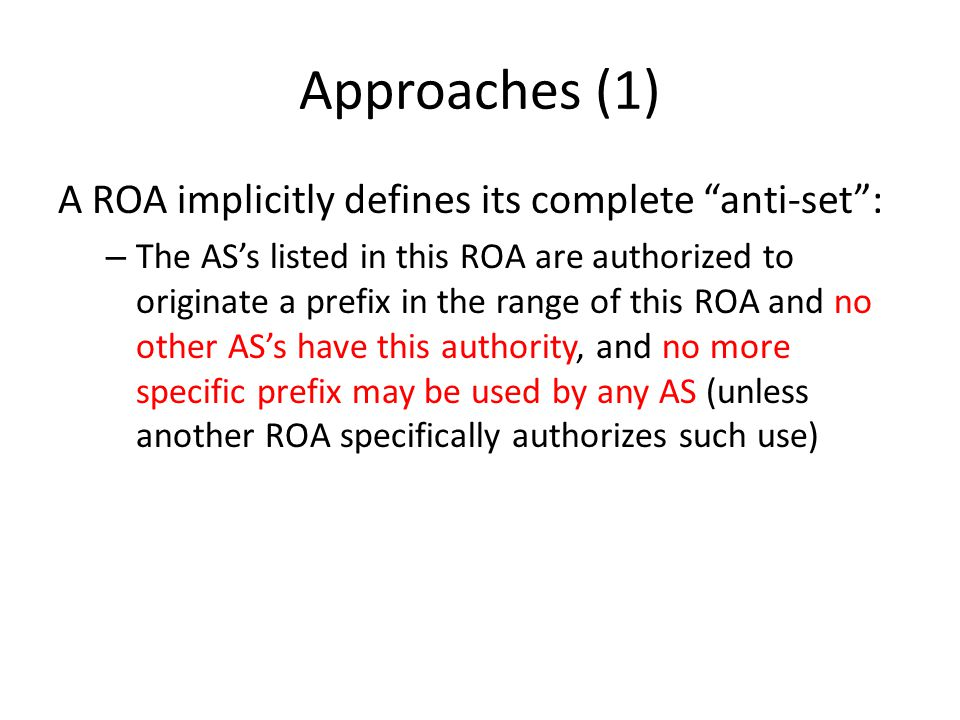 Approaches (2) The AS 0 ROA (with maxlength=32 v4, 128 v6 ) – A ROA authorizing AS 0 to originate a prefix is an explicit (and verifiable) declaration by the prefix holder that NO AS should originate this prefix, and NO AS should originate any more specific prefix (unless there is a ROA explicitly authorizing such use) – This approach is a refinement of the anti-set interpretation of a ROA in so far as an AS 0 ROA authorizes NO use, so the AS 0 ROA has an anti-set interpretation that is intended to encompass ALL AS's