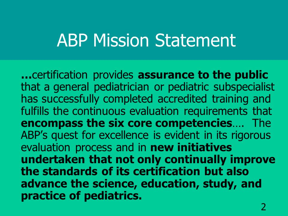 2 ABP Mission Statement …certification provides assurance to the public that a general pediatrician or pediatric subspecialist has successfully completed accredited training and fulfills the continuous evaluation requirements that encompass the six core competencies….