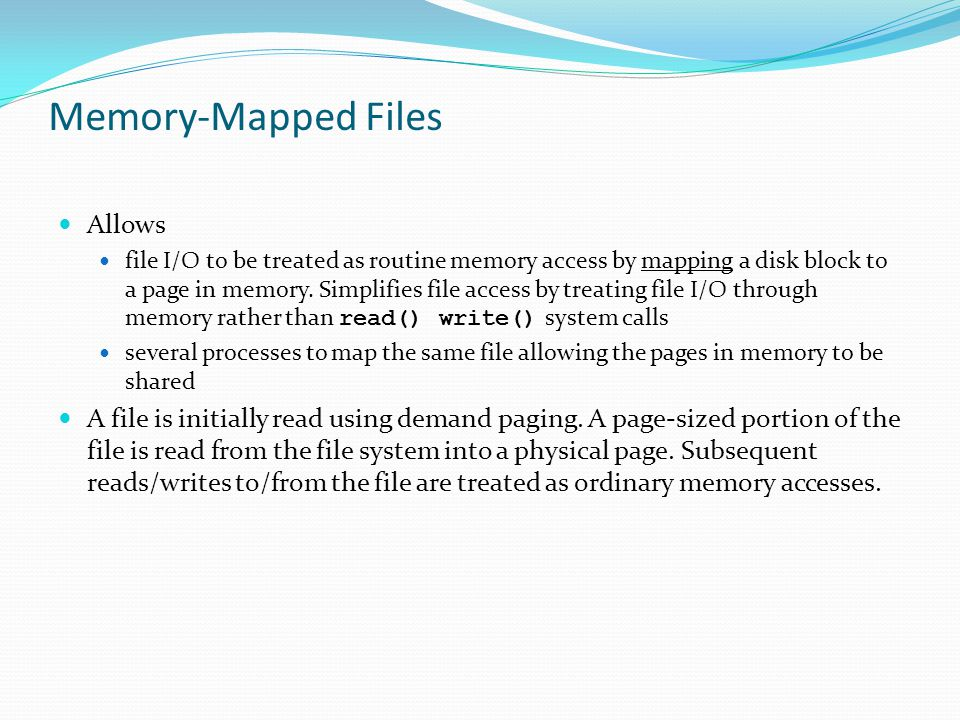 Memory-Mapped Files Allows file I/O to be treated as routine memory access by mapping a disk block to a page in memory. Simplifies file access by trea