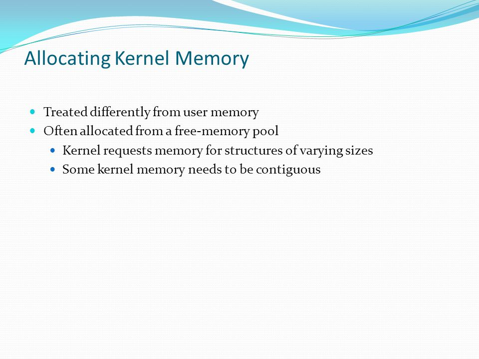 Allocating Kernel Memory Treated differently from user memory Often allocated from a free-memory pool Kernel requests memory for structures of varying