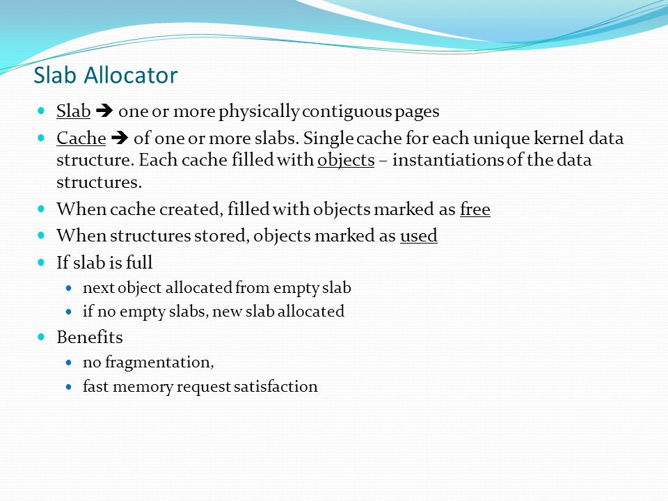 Slab Allocator Slab  one or more physically contiguous pages Cache  of one or more slabs. Single cache for each unique kernel data structure. Each c