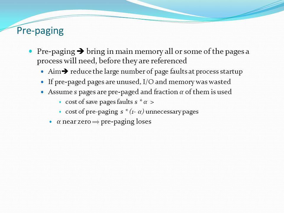 Pre-paging Pre-paging  bring in main memory all or some of the pages a process will need, before they are referenced Aim  reduce the large number of page faults at process startup If pre-paged pages are unused, I/O and memory was wasted Assume s pages are pre-paged and fraction α of them is used cost of save pages faults s * α > cost of pre-paging s * (1- α) unnecessary pages α near zero  pre-paging loses