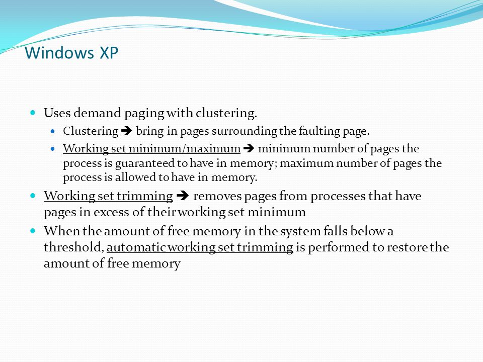 Windows XP Uses demand paging with clustering. Clustering  bring in pages surrounding the faulting page. Working set minimum/maximum  minimum number