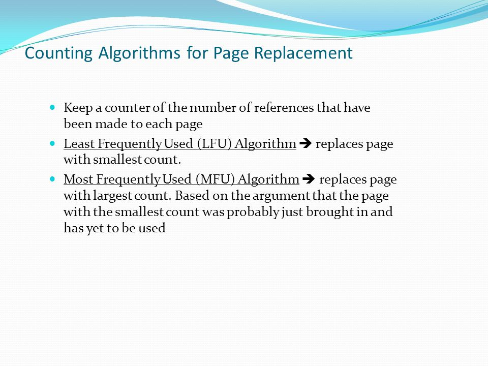 Counting Algorithms for Page Replacement Keep a counter of the number of references that have been made to each page Least Frequently Used (LFU) Algor