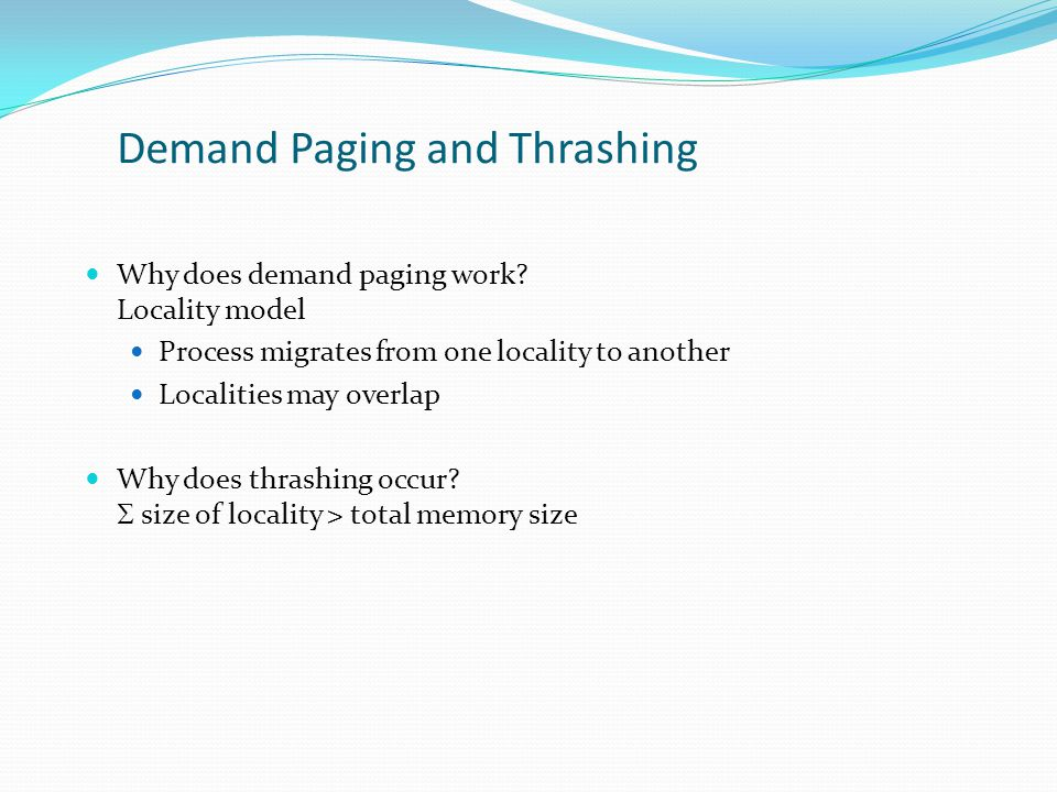 Demand Paging and Thrashing Why does demand paging work? Locality model Process migrates from one locality to another Localities may overlap Why does