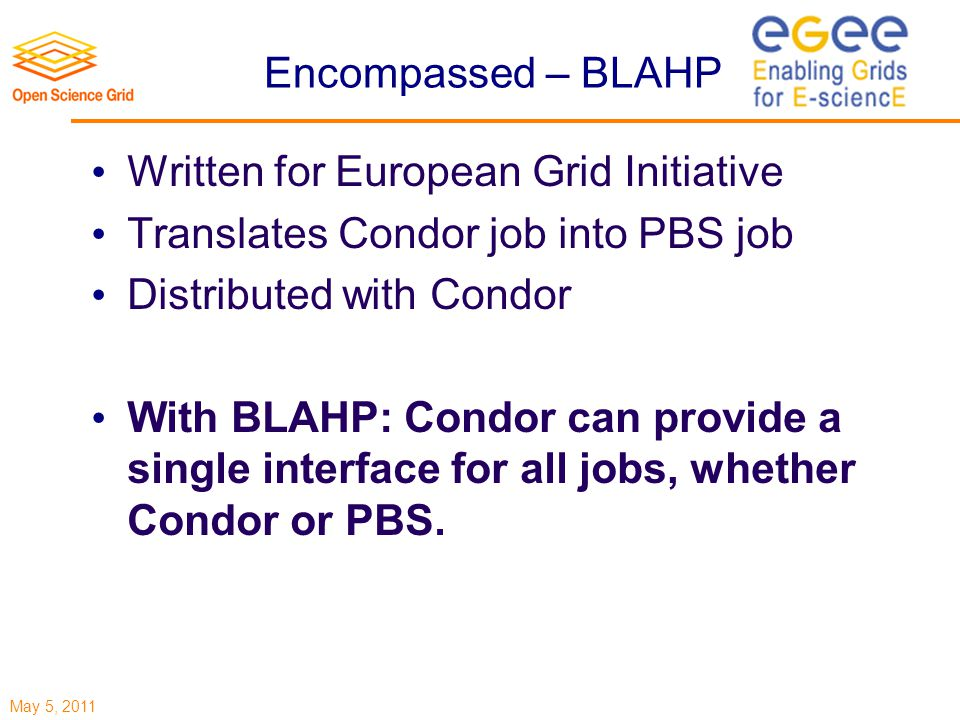May 5, 2011 Encompassed – BLAHP Written for European Grid Initiative Translates Condor job into PBS job Distributed with Condor With BLAHP: Condor can provide a single interface for all jobs, whether Condor or PBS.