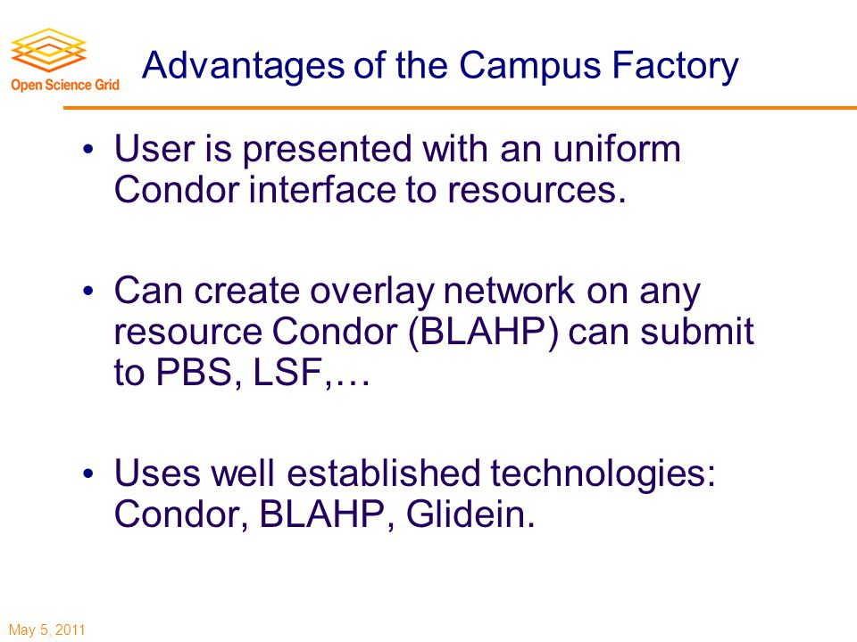 May 5, 2011 Advantages of the Campus Factory User is presented with an uniform Condor interface to resources.