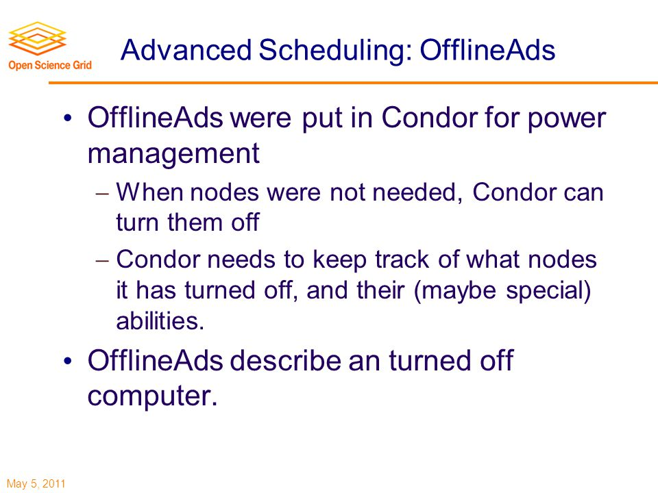 May 5, 2011 Advanced Scheduling: OfflineAds OfflineAds were put in Condor for power management  When nodes were not needed, Condor can turn them off  Condor needs to keep track of what nodes it has turned off, and their (maybe special) abilities.