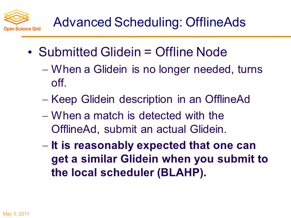 May 5, 2011 Advanced Scheduling: OfflineAds Submitted Glidein = Offline Node  When a Glidein is no longer needed, turns off.