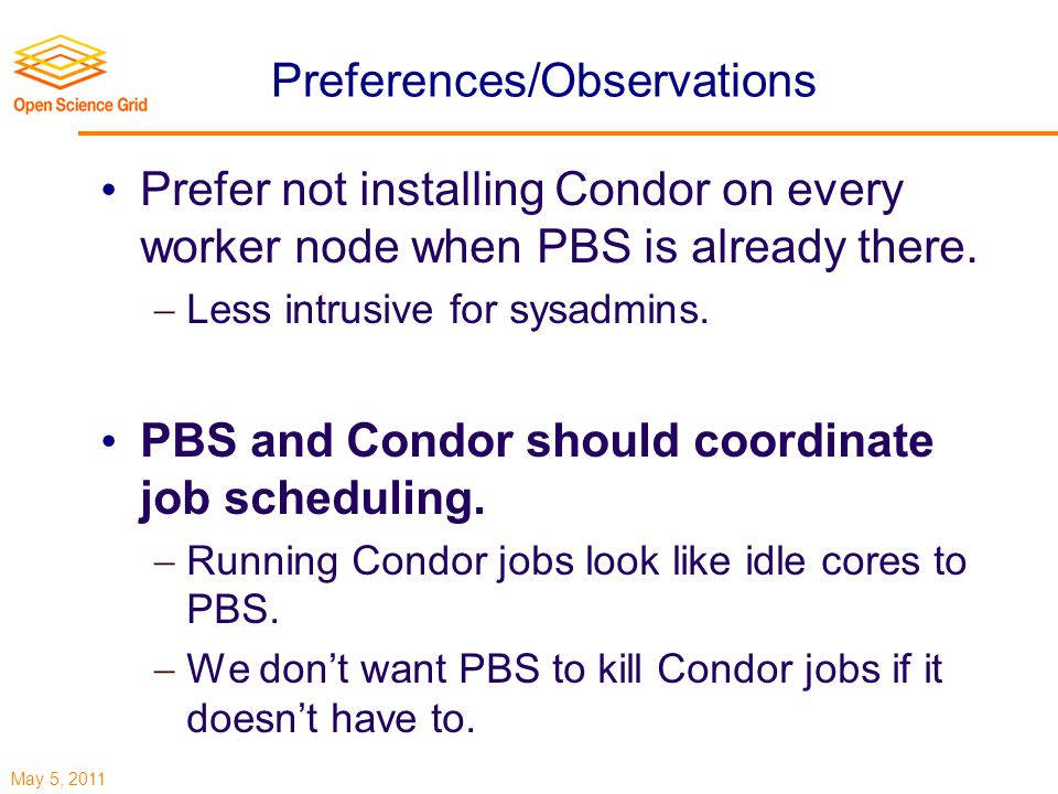 May 5, 2011 Preferences/Observations Prefer not installing Condor on every worker node when PBS is already there.