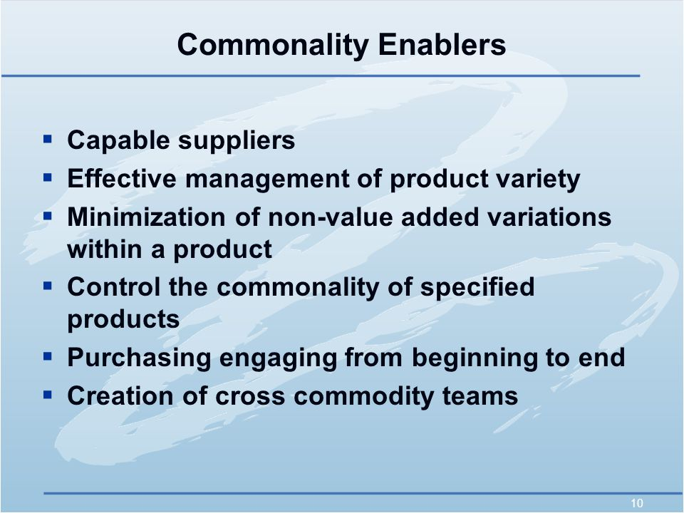 10 Commonality Enablers  Capable suppliers  Effective management of product variety  Minimization of non-value added variations within a product  Control the commonality of specified products  Purchasing engaging from beginning to end  Creation of cross commodity teams