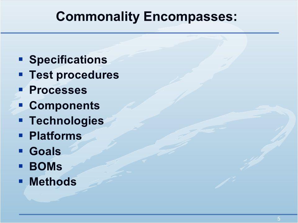 5 Commonality Encompasses:  Specifications  Test procedures  Processes  Components  Technologies  Platforms  Goals  BOMs  Methods