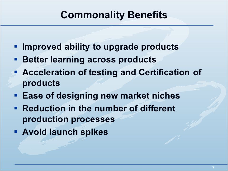 7 Commonality Benefits  Improved ability to upgrade products  Better learning across products  Acceleration of testing and Certification of products  Ease of designing new market niches  Reduction in the number of different production processes  Avoid launch spikes