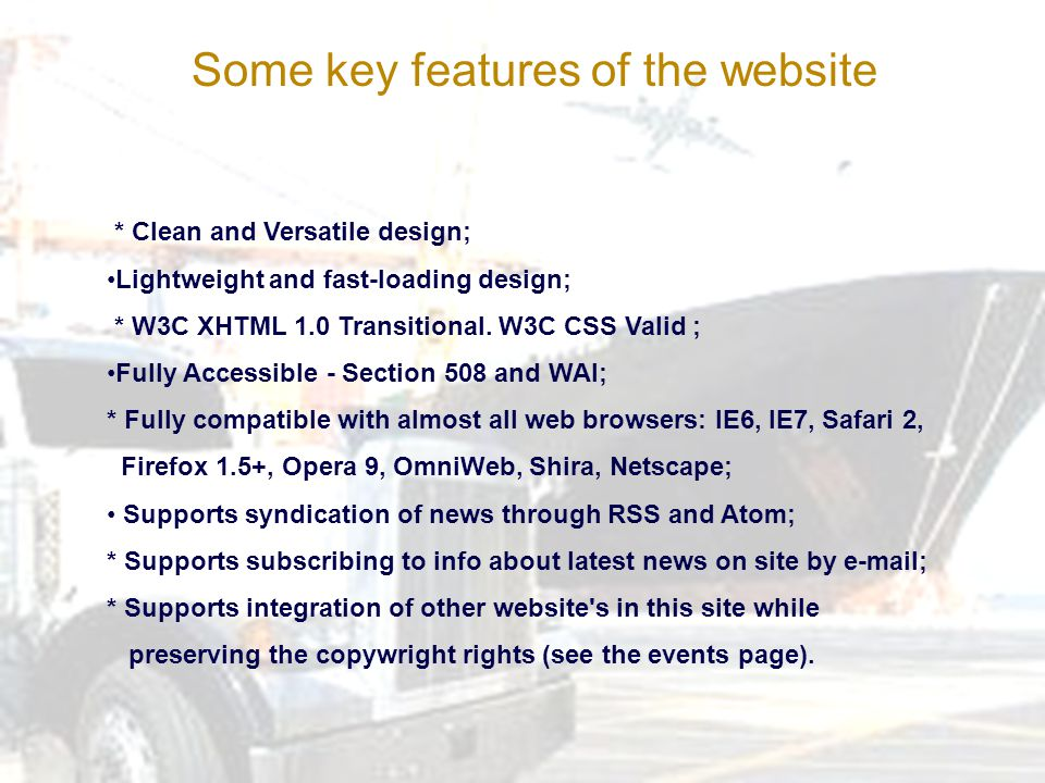 Some key features of the website * Clean and Versatile design; Lightweight and fast-loading design; * W3C XHTML 1.0 Transitional.