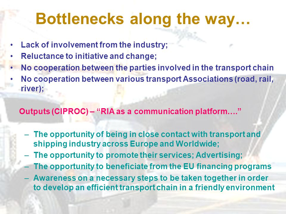 Bottlenecks along the way… Lack of involvement from the industry; Reluctance to initiative and change; No cooperation between the parties involved in the transport chain No cooperation between various transport Associations (road, rail, river); Outputs (CIPROC) – RIA as a communication platform…. –The opportunity of being in close contact with transport and shipping industry across Europe and Worldwide; –The opportunity to promote their services; Advertising; –The opportunity to beneficiate from the EU financing programs –Awareness on a necessary steps to be taken together in order to develop an efficient transport chain in a friendly environment