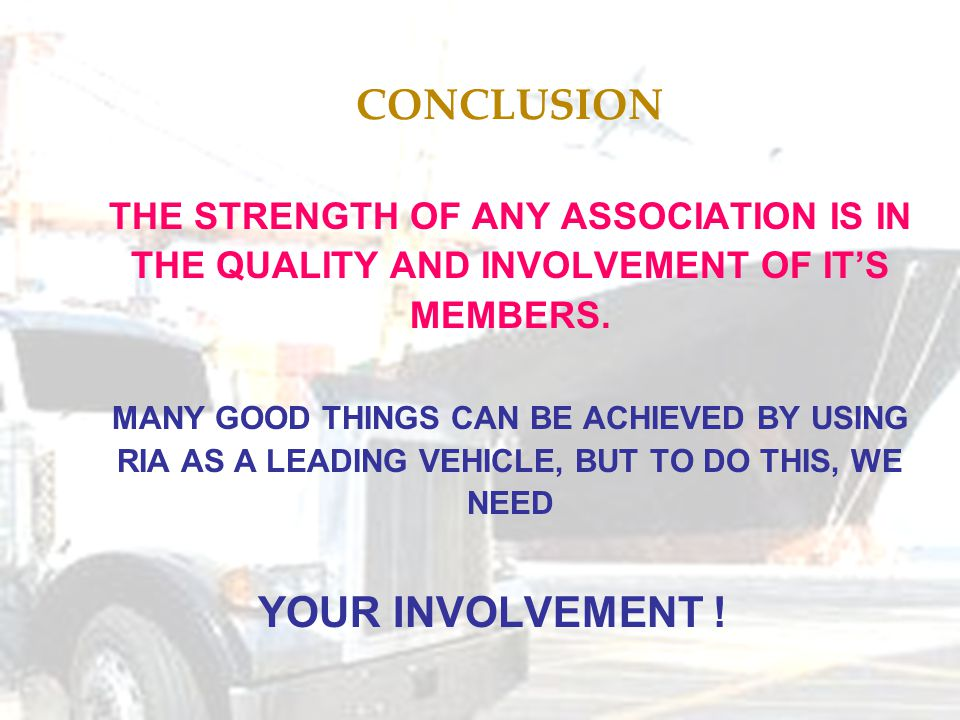 CONCLUSION THE STRENGTH OF ANY ASSOCIATION IS IN THE QUALITY AND INVOLVEMENT OF IT'S MEMBERS.