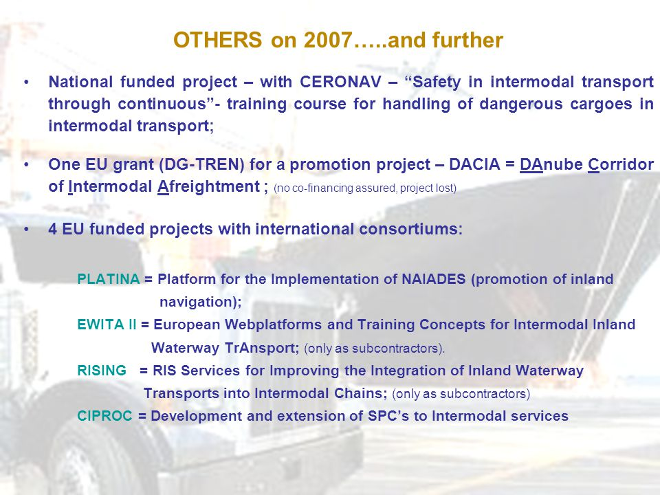 OTHERS on 2007…..and further National funded project – with CERONAV – Safety in intermodal transport through continuous - training course for handling of dangerous cargoes in intermodal transport; One EU grant (DG-TREN) for a promotion project – DACIA = DAnube Corridor of Intermodal Afreightment ; (no co-financing assured, project lost) 4 EU funded projects with international consortiums: PLATINA = Platform for the Implementation of NAIADES (promotion of inland navigation); EWITA II = European Webplatforms and Training Concepts for Intermodal Inland Waterway TrAnsport; (only as subcontractors).