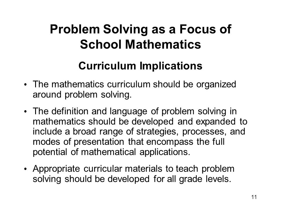 11 Problem Solving as a Focus of School Mathematics Curriculum Implications The mathematics curriculum should be organized around problem solving.
