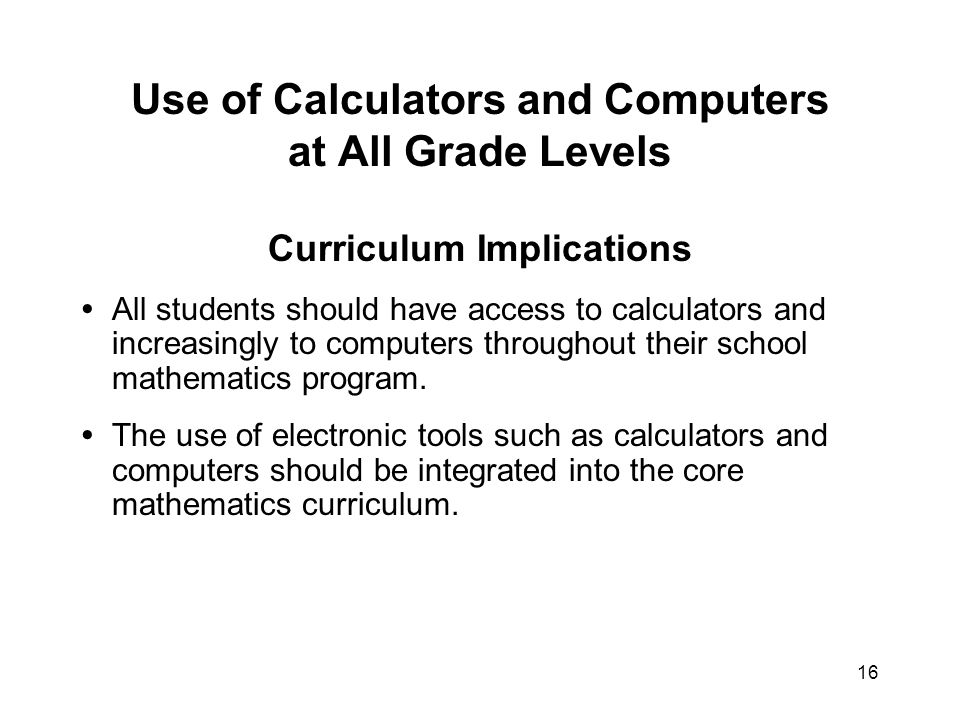 16 Use of Calculators and Computers at All Grade Levels Curriculum Implications All students should have access to calculators and increasingly to computers throughout their school mathematics program.