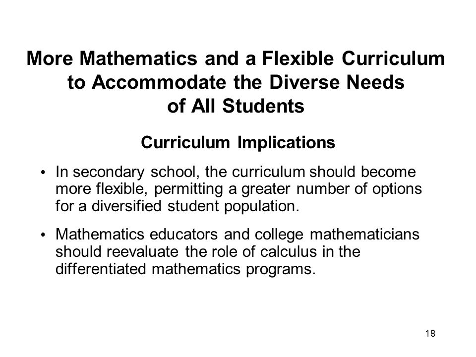 18 More Mathematics and a Flexible Curriculum to Accommodate the Diverse Needs of All Students Curriculum Implications In secondary school, the curriculum should become more flexible, permitting a greater number of options for a diversified student population.