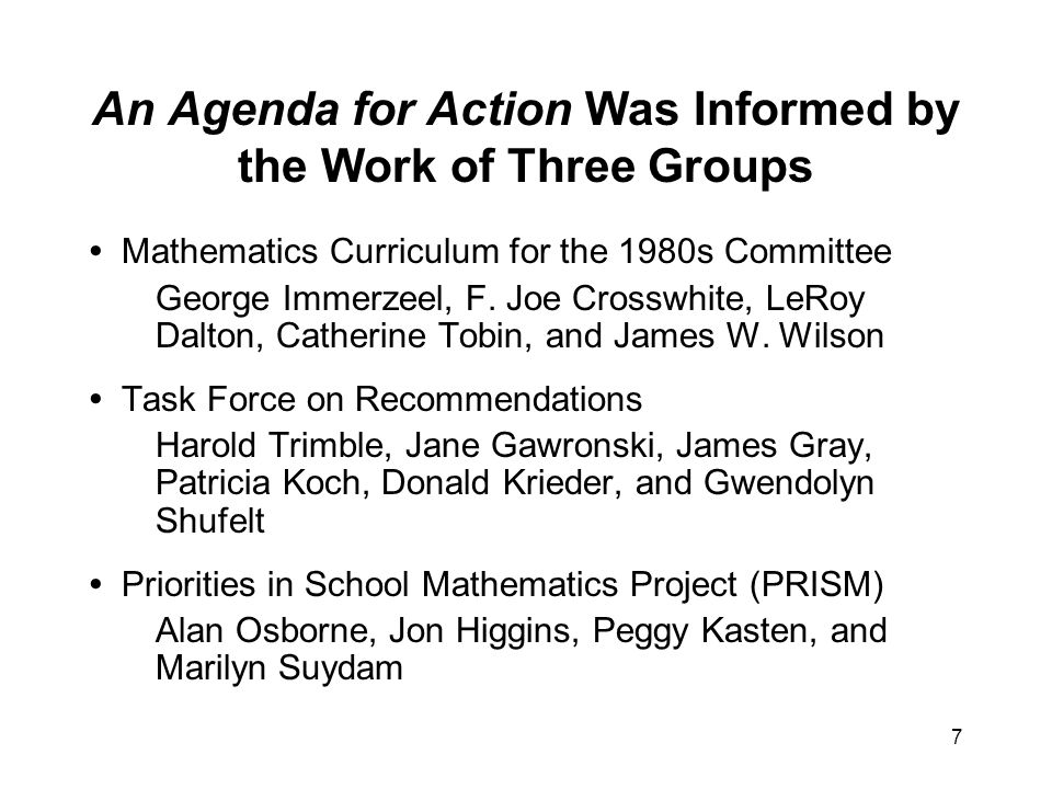 7 An Agenda for Action Was Informed by the Work of Three Groups Mathematics Curriculum for the 1980s Committee George Immerzeel, F.