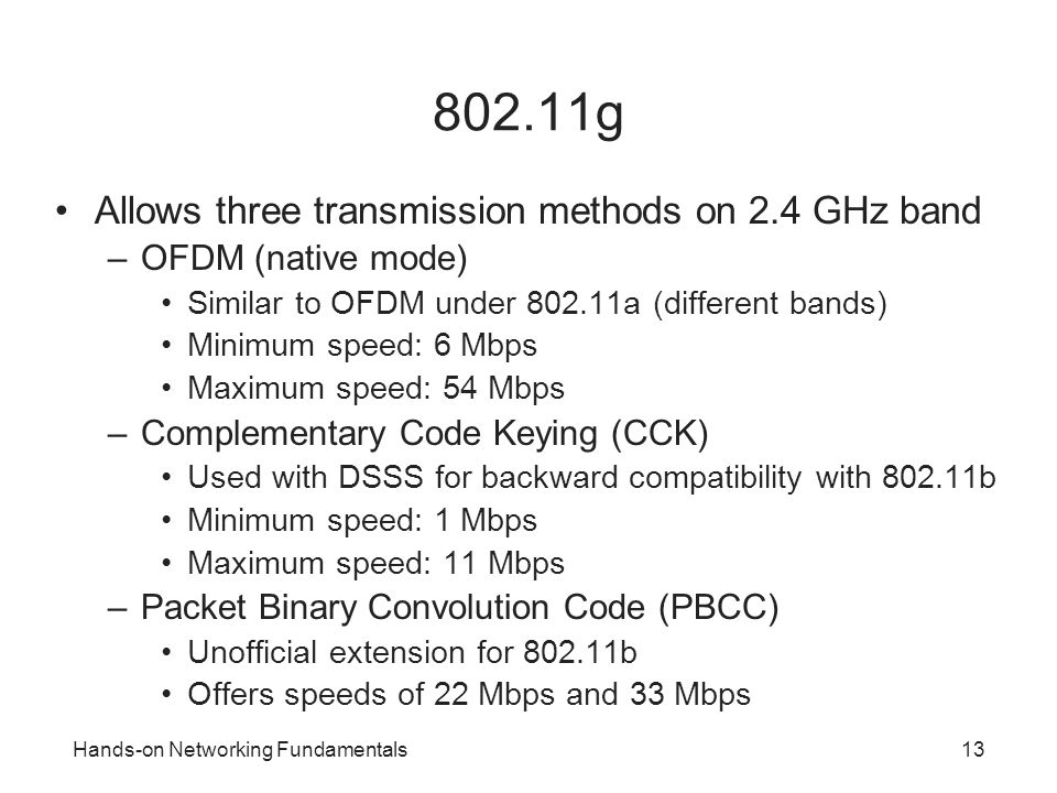 Hands-on Networking Fundamentals13 802.11g Allows three transmission methods on 2.4 GHz band –OFDM (native mode) Similar to OFDM under 802.11a (differ