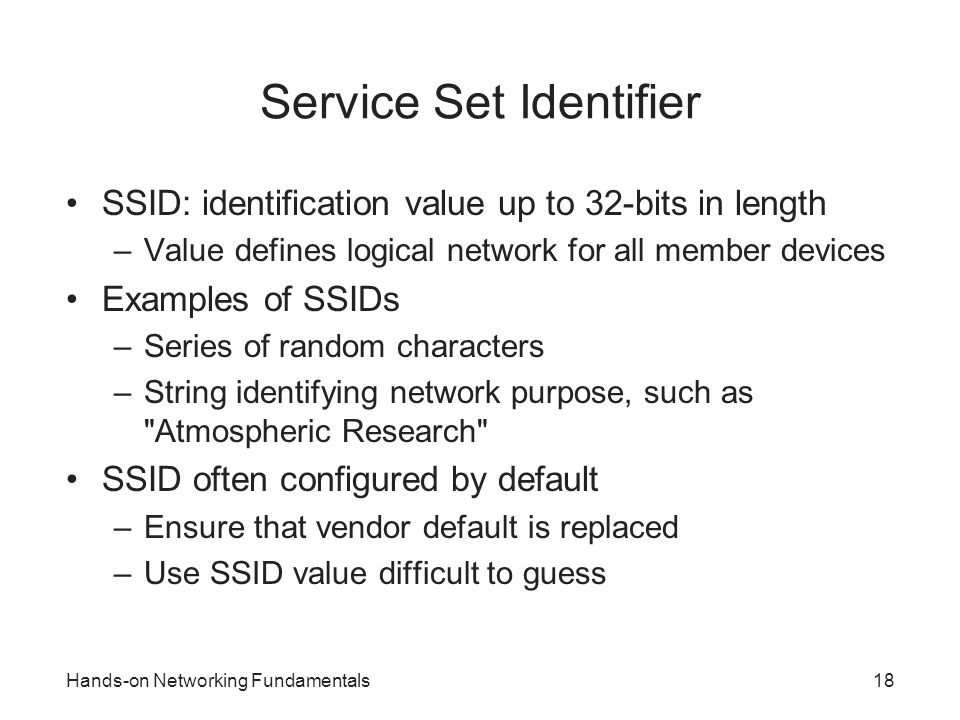 Hands-on Networking Fundamentals18 Service Set Identifier SSID: identification value up to 32-bits in length –Value defines logical network for all me