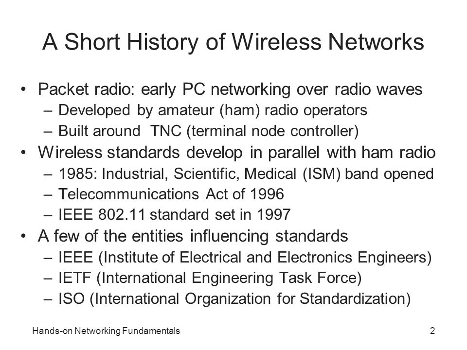 Hands-on Networking Fundamentals13 802.11g Allows three transmission methods on 2.4 GHz band –OFDM (native mode) Similar to OFDM under 802.11a (different bands) Minimum speed: 6 Mbps Maximum speed: 54 Mbps –Complementary Code Keying (CCK) Used with DSSS for backward compatibility with 802.11b Minimum speed: 1 Mbps Maximum speed: 11 Mbps –Packet Binary Convolution Code (PBCC) Unofficial extension for 802.11b Offers speeds of 22 Mbps and 33 Mbps