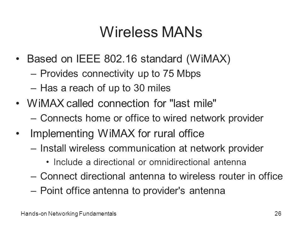 Hands-on Networking Fundamentals26 Wireless MANs Based on IEEE 802.16 standard (WiMAX) –Provides connectivity up to 75 Mbps –Has a reach of up to 30 m