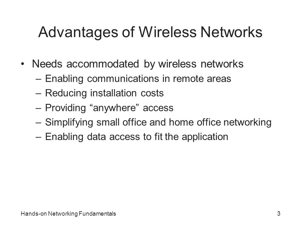 Hands-on Networking Fundamentals4 Saving Money and Time Factors favoring choice of wireless over cable –Expense, speed, safety, low impact Scenario: network supporting university fundraiser –Extra network connections needed for new staff –Installation of new cables not practical Expensive proposition Not possible within time frame –Solution: install wireless network Saves time and money Reduces likelihood of sustaining injury Preserves historic character of structures